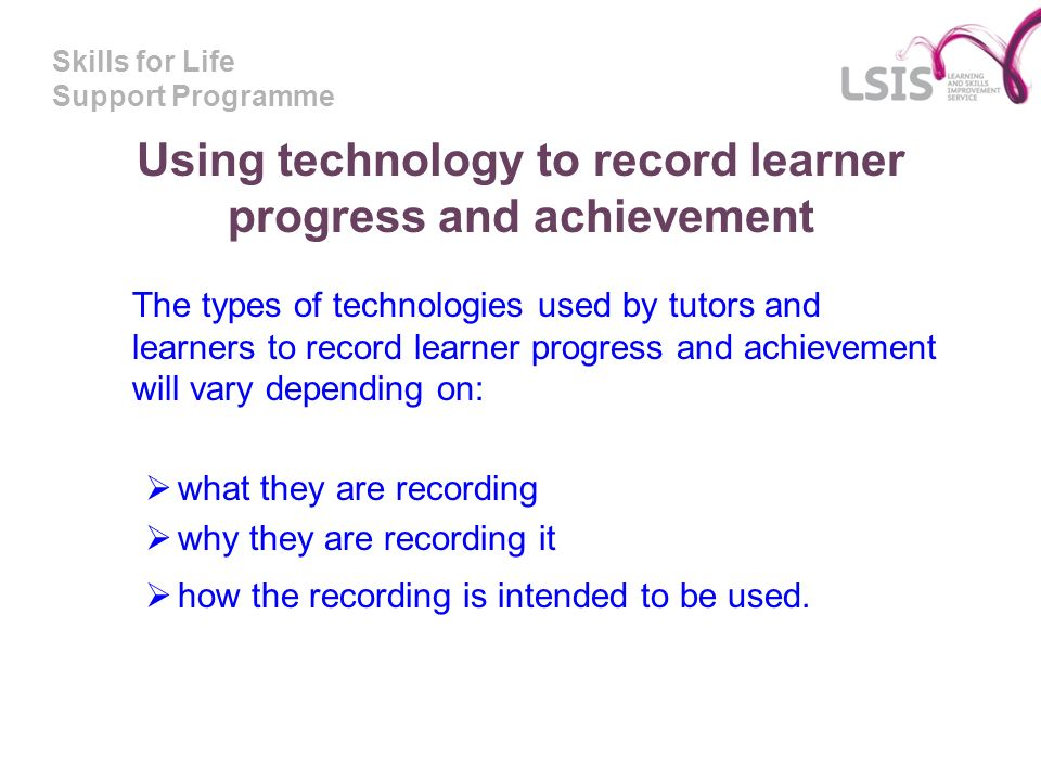 Skills for Life Support Programme Using technology to record learner progress and achievement The types of technologies used by tutors and learners to