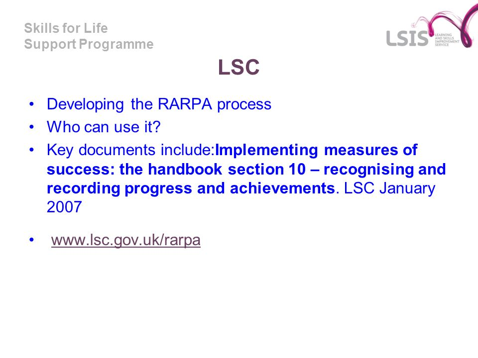 Skills for Life Support Programme LSC Developing the RARPA process Who can use it? Key documents include:Implementing measures of success: the handboo