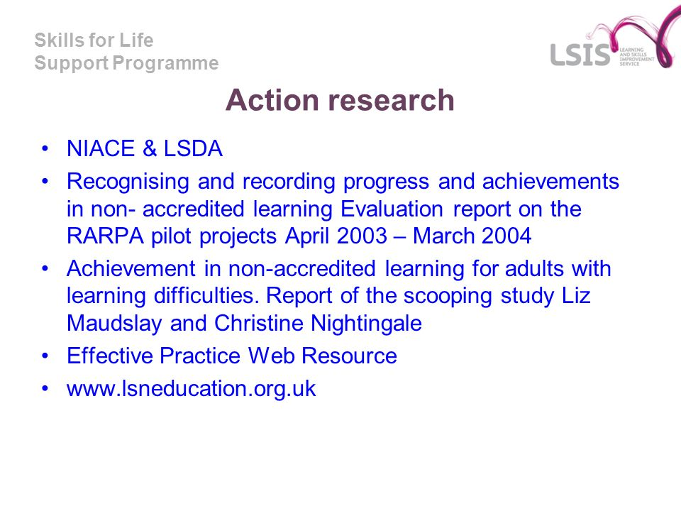 Skills for Life Support Programme Action research NIACE & LSDA Recognising and recording progress and achievements in non- accredited learning Evaluat
