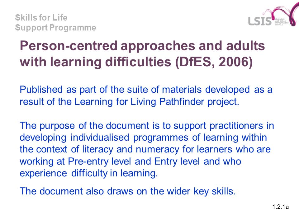 Skills for Life Support Programme Person-centred approaches and adults with learning difficulties (DfES, 2006) Published as part of the suite of materials developed as a result of the Learning for Living Pathfinder project.