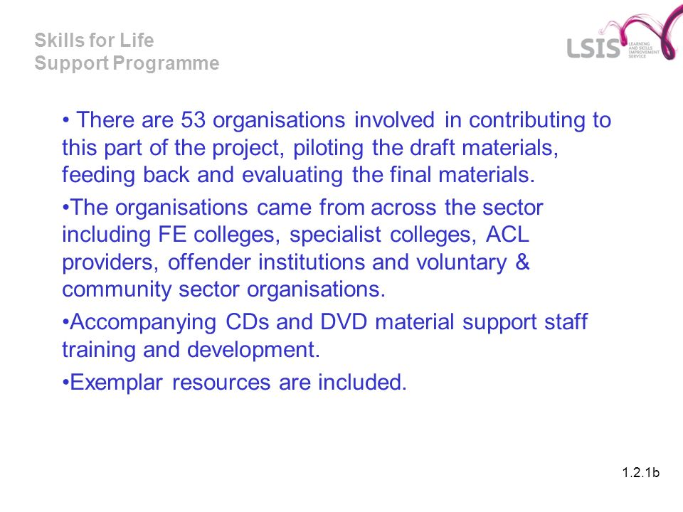 Skills for Life Support Programme There are 53 organisations involved in contributing to this part of the project, piloting the draft materials, feeding back and evaluating the final materials.