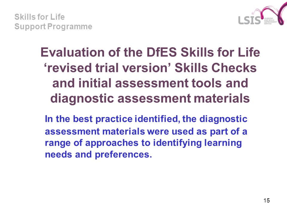 Skills for Life Support Programme 15 Evaluation of the DfES Skills for Life revised trial version Skills Checks and initial assessment tools and diagn