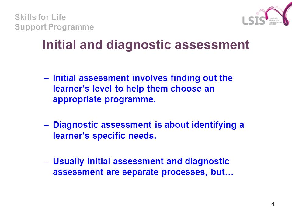 Skills for Life Support Programme 4 Initial and diagnostic assessment –Initial assessment involves finding out the learners level to help them choose