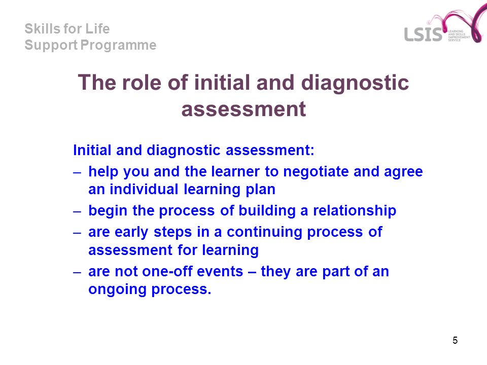 Skills for Life Support Programme 5 The role of initial and diagnostic assessment Initial and diagnostic assessment: –help you and the learner to nego