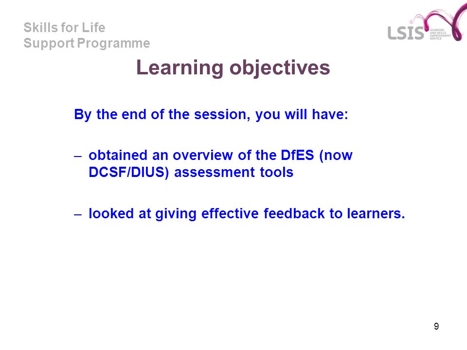 Skills for Life Support Programme 9 Learning objectives By the end of the session, you will have: –obtained an overview of the DfES (now DCSF/DIUS) as