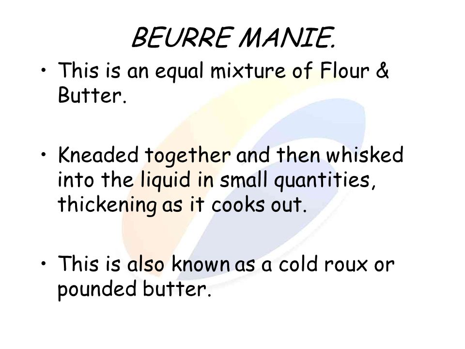 BEURRE MANIE. This is an equal mixture of Flour & Butter. Kneaded together and then whisked into the liquid in small quantities, thickening as it cook