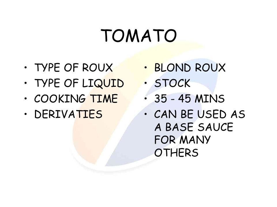TOMATO TYPE OF ROUX TYPE OF LIQUID COOKING TIME DERIVATIES BLOND ROUX STOCK 35 - 45 MINS CAN BE USED AS A BASE SAUCE FOR MANY OTHERS