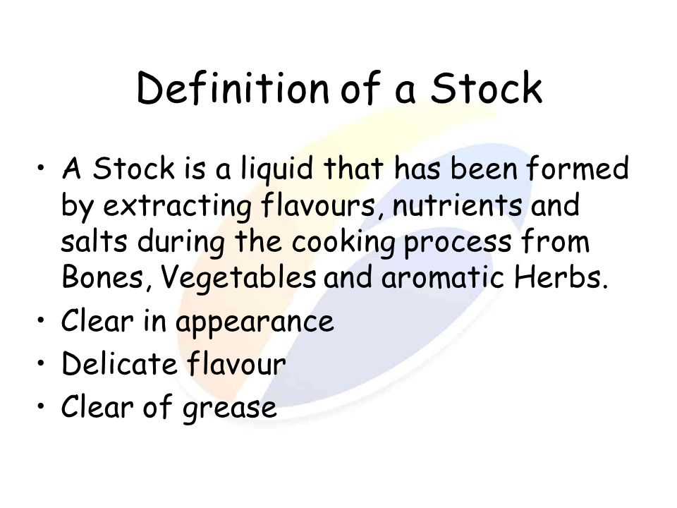 Definition of a Stock A Stock is a liquid that has been formed by extracting flavours, nutrients and salts during the cooking process from Bones, Vege