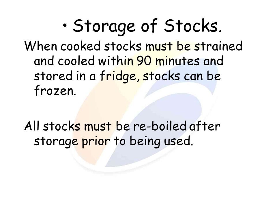 Storage of Stocks. When cooked stocks must be strained and cooled within 90 minutes and stored in a fridge, stocks can be frozen. All stocks must be r