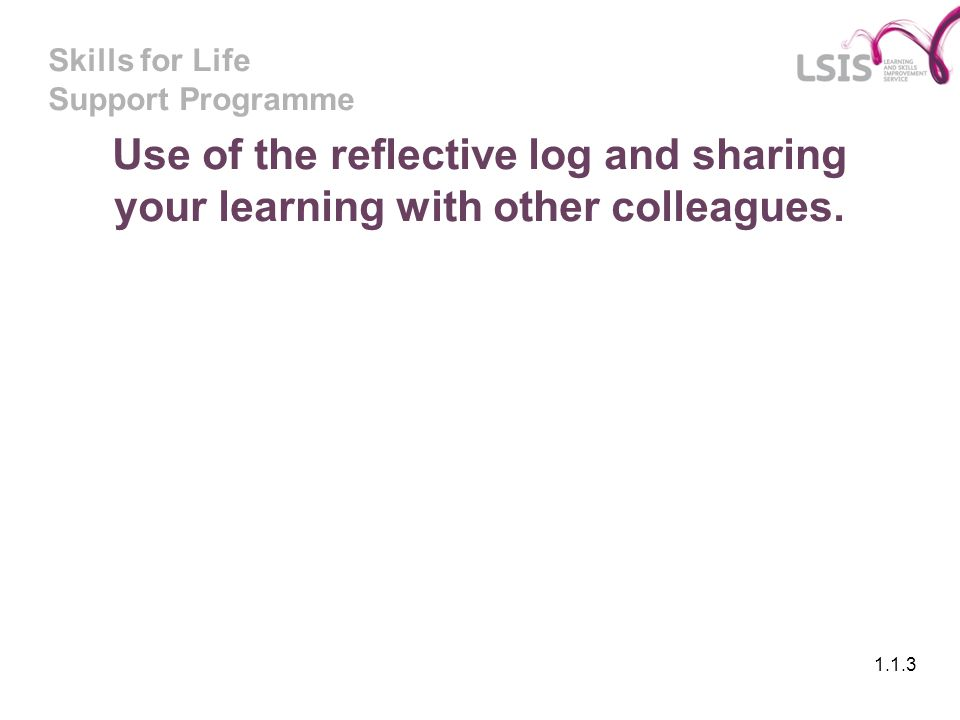 Skills for Life Support Programme Use of the reflective log and sharing your learning with other colleagues. 1.1.3