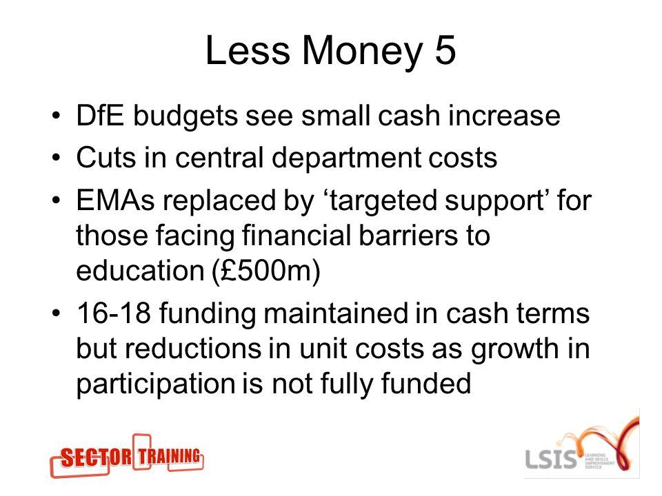 Less Money 5 DfE budgets see small cash increase Cuts in central department costs EMAs replaced by targeted support for those facing financial barriers to education (£500m) 16-18 funding maintained in cash terms but reductions in unit costs as growth in participation is not fully funded