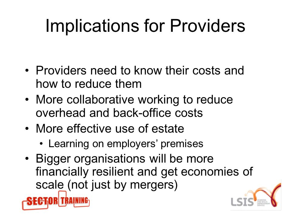 Implications for Providers Providers need to know their costs and how to reduce them More collaborative working to reduce overhead and back-office costs More effective use of estate Learning on employers premises Bigger organisations will be more financially resilient and get economies of scale (not just by mergers)