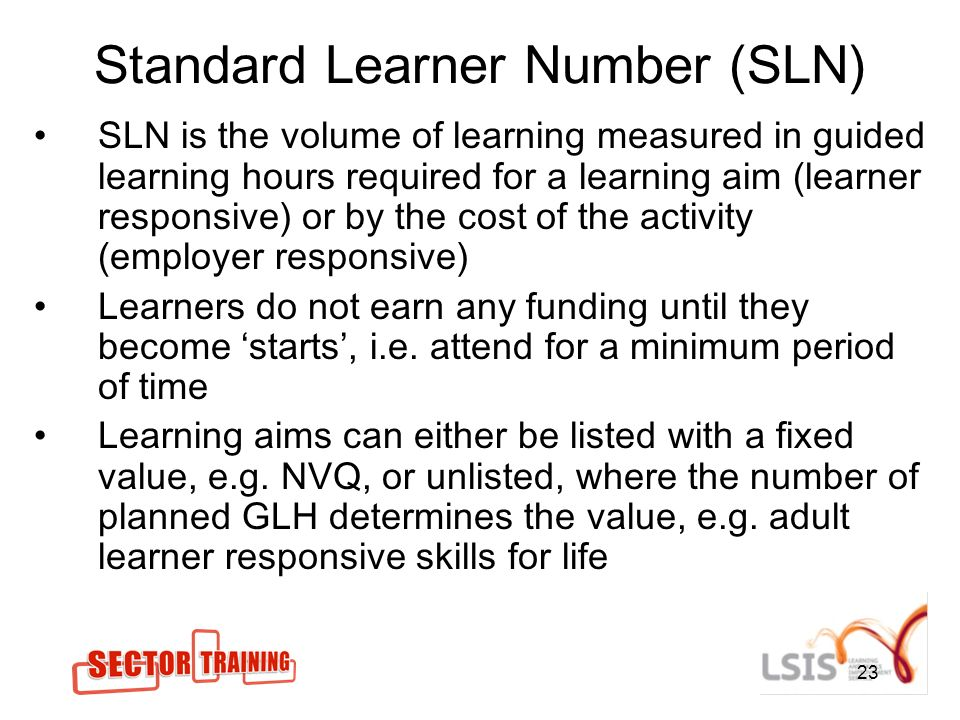 23 Standard Learner Number (SLN) SLN is the volume of learning measured in guided learning hours required for a learning aim (learner responsive) or by the cost of the activity (employer responsive) Learners do not earn any funding until they become starts, i.e.
