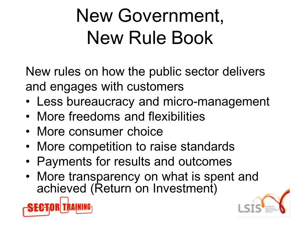 New Government, New Rule Book New rules on how the public sector delivers and engages with customers Less bureaucracy and micro-management More freedoms and flexibilities More consumer choice More competition to raise standards Payments for results and outcomes More transparency on what is spent and achieved (Return on Investment)