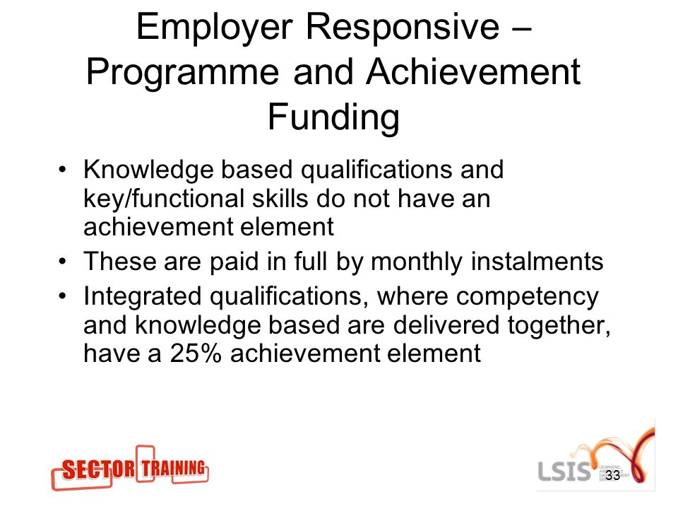 33 Employer Responsive – Programme and Achievement Funding Knowledge based qualifications and key/functional skills do not have an achievement element These are paid in full by monthly instalments Integrated qualifications, where competency and knowledge based are delivered together, have a 25% achievement element