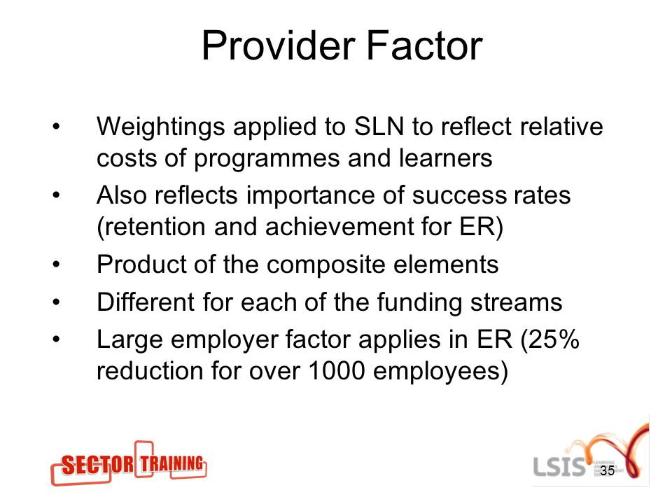 35 Provider Factor Weightings applied to SLN to reflect relative costs of programmes and learners Also reflects importance of success rates (retention and achievement for ER) Product of the composite elements Different for each of the funding streams Large employer factor applies in ER (25% reduction for over 1000 employees)