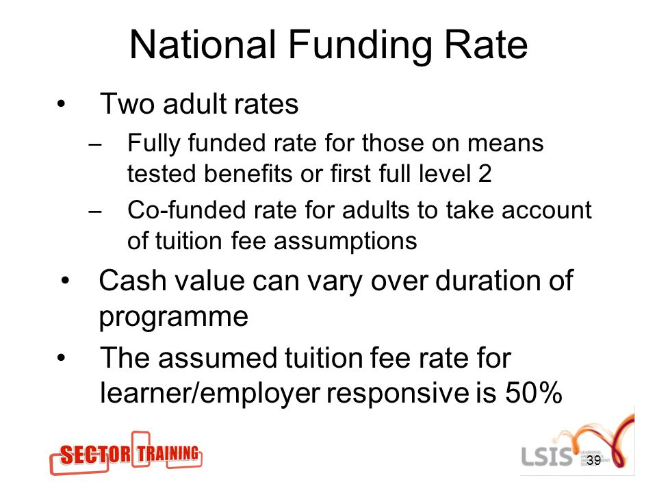 39 National Funding Rate Two adult rates –Fully funded rate for those on means tested benefits or first full level 2 –Co-funded rate for adults to take account of tuition fee assumptions Cash value can vary over duration of programme The assumed tuition fee rate for learner/employer responsive is 50%