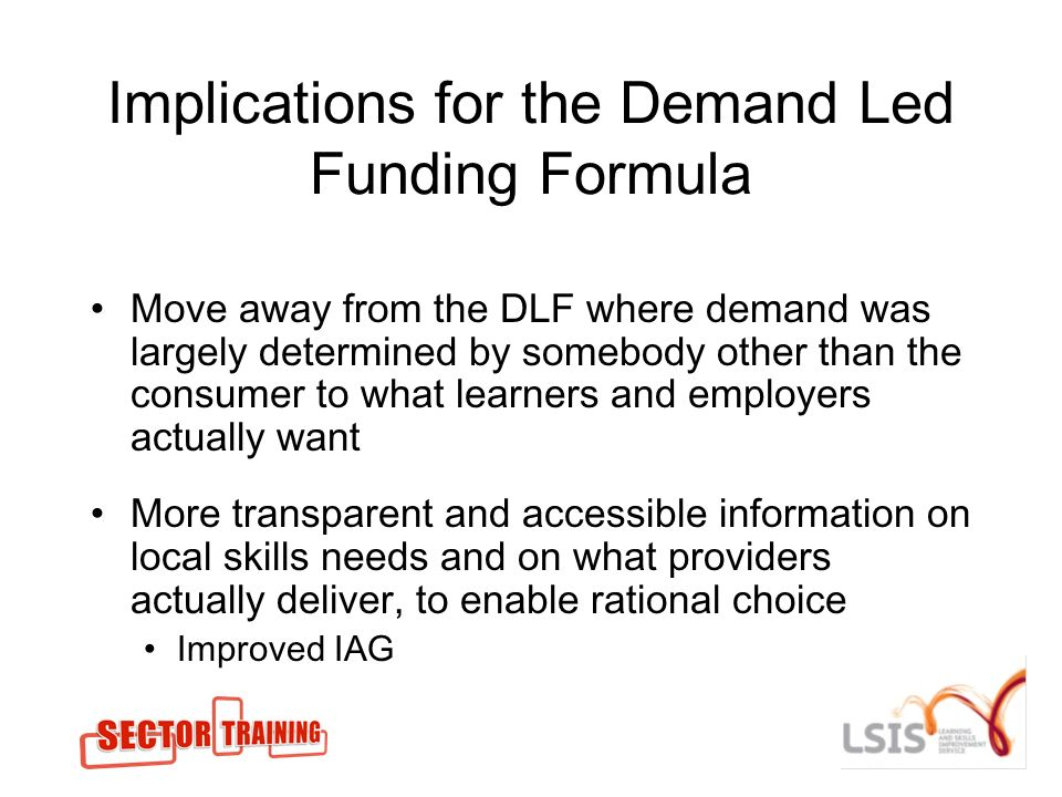Implications for the Demand Led Funding Formula Move away from the DLF where demand was largely determined by somebody other than the consumer to what learners and employers actually want More transparent and accessible information on local skills needs and on what providers actually deliver, to enable rational choice Improved IAG