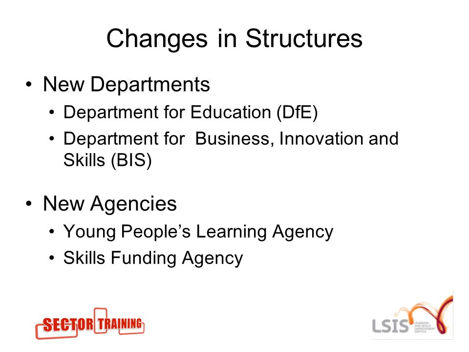 Changes in Structures New Departments Department for Education (DfE) Department for Business, Innovation and Skills (BIS) New Agencies Young Peoples Learning Agency Skills Funding Agency