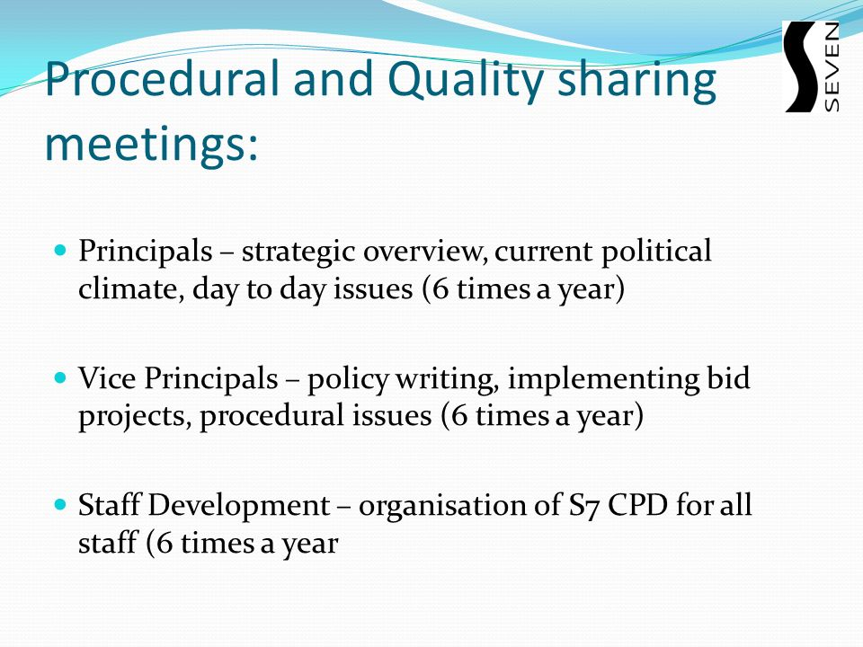 Procedural and Quality sharing meetings: Principals – strategic overview, current political climate, day to day issues (6 times a year) Vice Principals – policy writing, implementing bid projects, procedural issues (6 times a year) Staff Development – organisation of S7 CPD for all staff (6 times a year