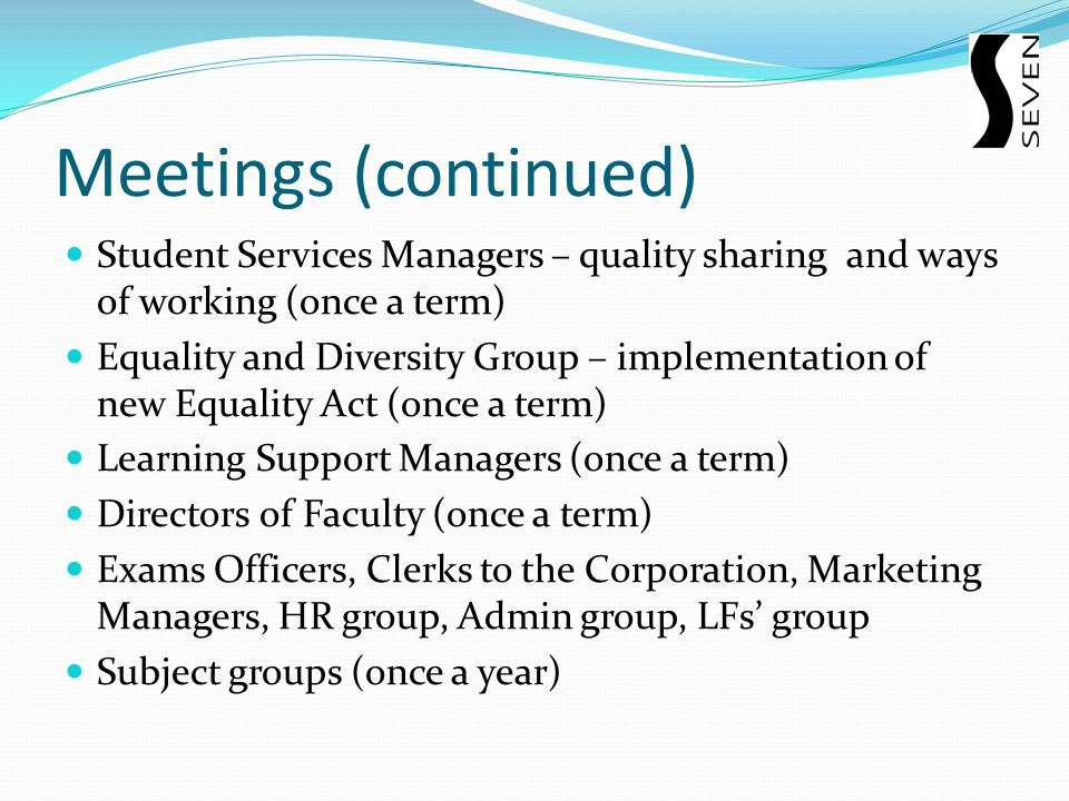 Meetings (continued) Student Services Managers – quality sharing and ways of working (once a term) Equality and Diversity Group – implementation of new Equality Act (once a term) Learning Support Managers (once a term) Directors of Faculty (once a term) Exams Officers, Clerks to the Corporation, Marketing Managers, HR group, Admin group, LFs group Subject groups (once a year)