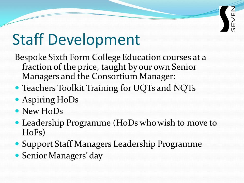 Staff Development Bespoke Sixth Form College Education courses at a fraction of the price, taught by our own Senior Managers and the Consortium Manager: Teachers Toolkit Training for UQTs and NQTs Aspiring HoDs New HoDs Leadership Programme (HoDs who wish to move to HoFs) Support Staff Managers Leadership Programme Senior Managers day