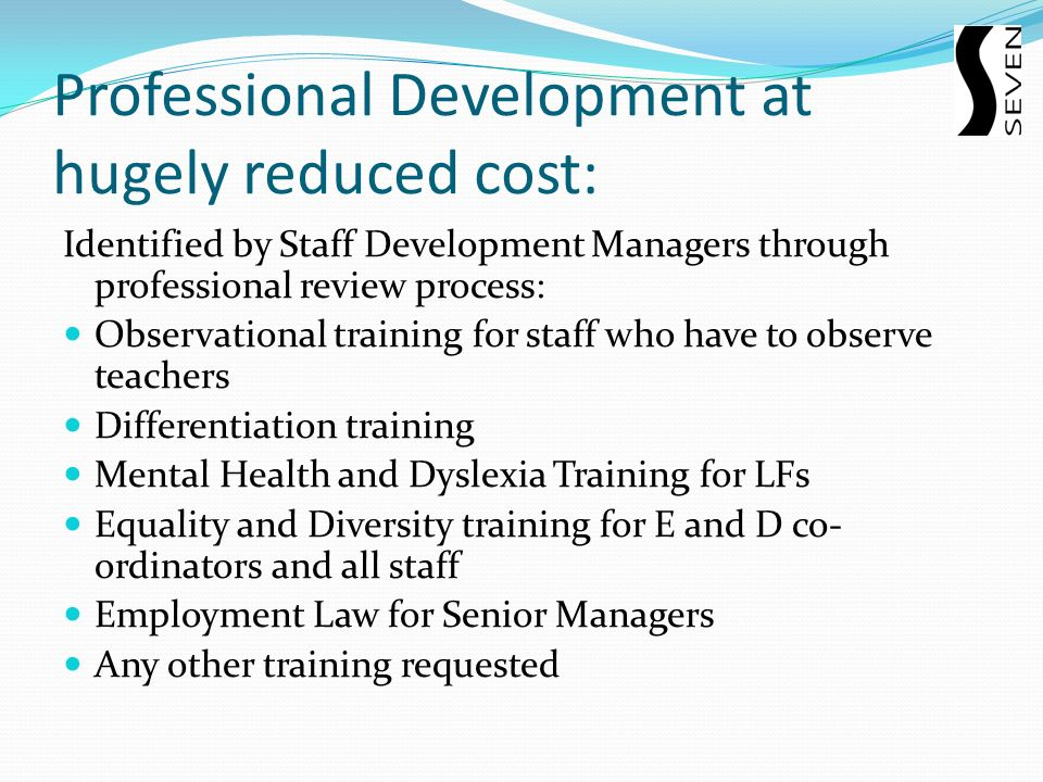 Professional Development at hugely reduced cost: Identified by Staff Development Managers through professional review process: Observational training for staff who have to observe teachers Differentiation training Mental Health and Dyslexia Training for LFs Equality and Diversity training for E and D co- ordinators and all staff Employment Law for Senior Managers Any other training requested