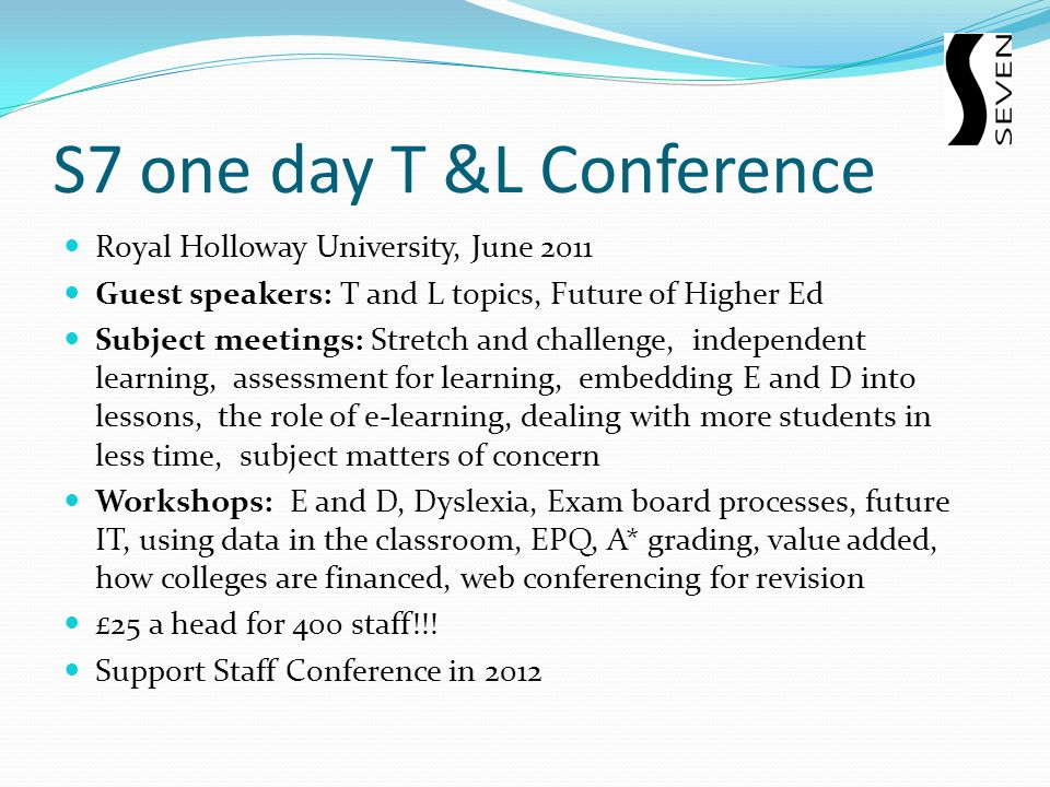 S7 one day T &L Conference Royal Holloway University, June 2011 Guest speakers: T and L topics, Future of Higher Ed Subject meetings: Stretch and challenge, independent learning, assessment for learning, embedding E and D into lessons, the role of e-learning, dealing with more students in less time, subject matters of concern Workshops: E and D, Dyslexia, Exam board processes, future IT, using data in the classroom, EPQ, A* grading, value added, how colleges are financed, web conferencing for revision £25 a head for 400 staff!!.