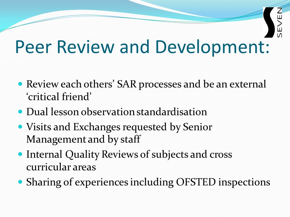 Peer Review and Development: Review each others SAR processes and be an external critical friend Dual lesson observation standardisation Visits and Exchanges requested by Senior Management and by staff Internal Quality Reviews of subjects and cross curricular areas Sharing of experiences including OFSTED inspections