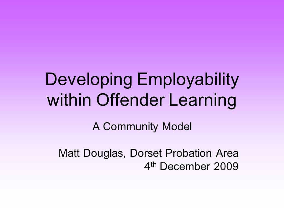 Developing Employability within Offender Learning A Community Model Matt Douglas, Dorset Probation Area 4 th December 2009