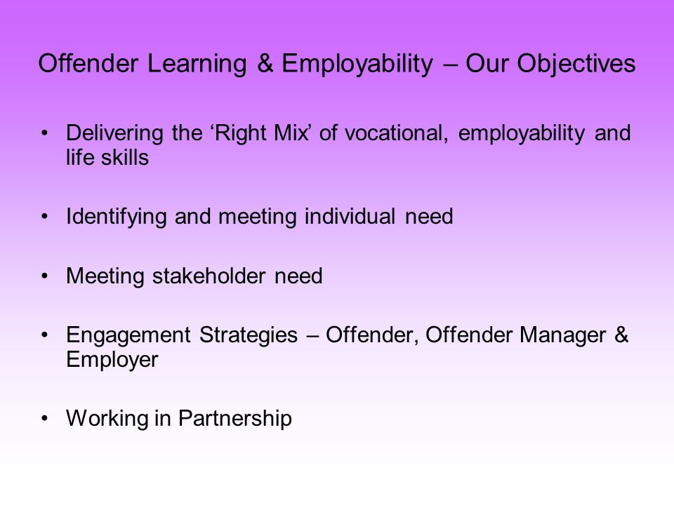 Offender Learning & Employability – Our Objectives Delivering the Right Mix of vocational, employability and life skills Identifying and meeting individual need Meeting stakeholder need Engagement Strategies – Offender, Offender Manager & Employer Working in Partnership
