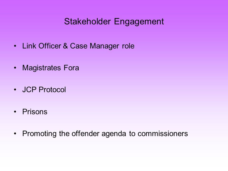 Stakeholder Engagement Link Officer & Case Manager role Magistrates Fora JCP Protocol Prisons Promoting the offender agenda to commissioners