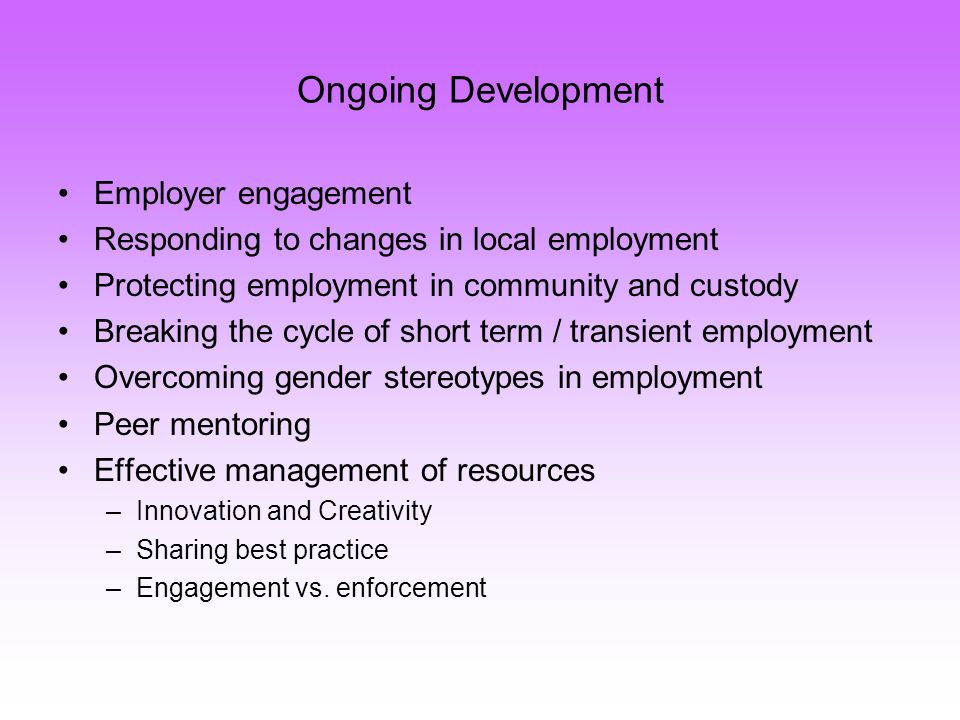 Ongoing Development Employer engagement Responding to changes in local employment Protecting employment in community and custody Breaking the cycle of