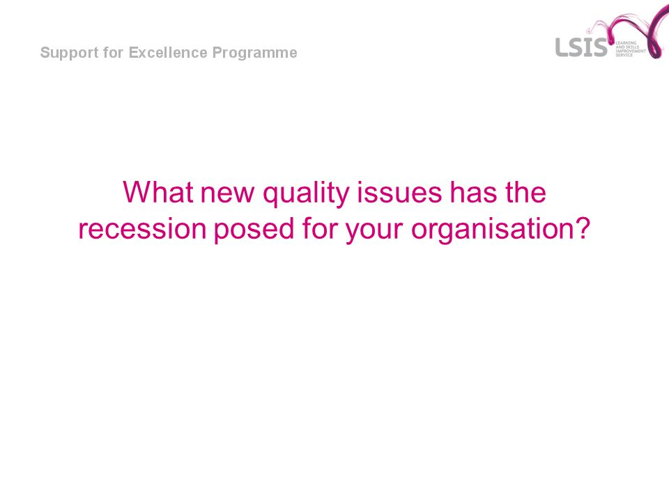 What new quality issues has the recession posed for your organisation