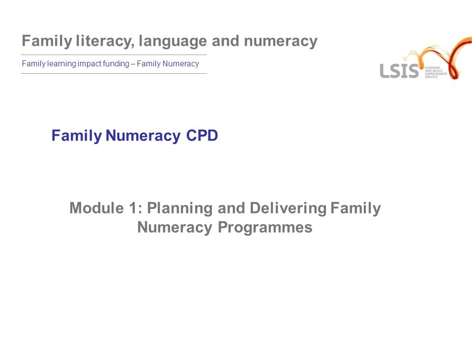 Family literacy, language and numeracy Family learning impact funding – Family Numeracy 1.1 The aim of the training programme is to: support family numeracy teachers in teaching numeracy effectively to the full range of learners across levels E1 to L2, with particular emphasis on E3 and below.