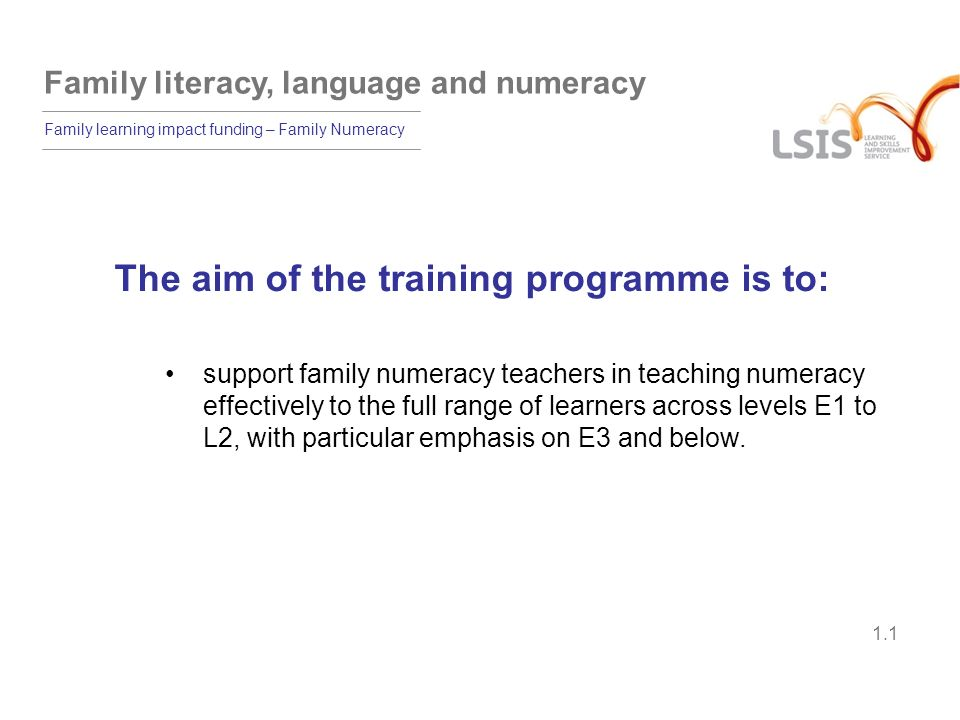 Family literacy, language and numeracy Family learning impact funding – Family Numeracy 1.2 Learning outcomes By the end of the module, participants will be able to: plan a family numeracy programme to address the needs of individual learners use a variety of strategies to support bilingual parents and carers and those with difficulties and disabilities plan a family numeracy session showing differentiation to meet a wide range of individual needs evaluate the effectiveness of a family learning session.
