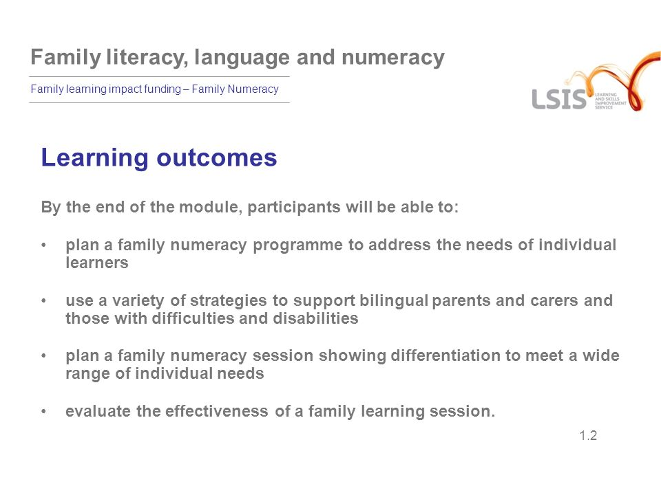 Family literacy, language and numeracy Family learning impact funding – Family Numeracy 1.3 Features of a family numeracy session: activities with adults only activities with children only joint sessions with parents and children together activities that value the learning that goes on in families at home.