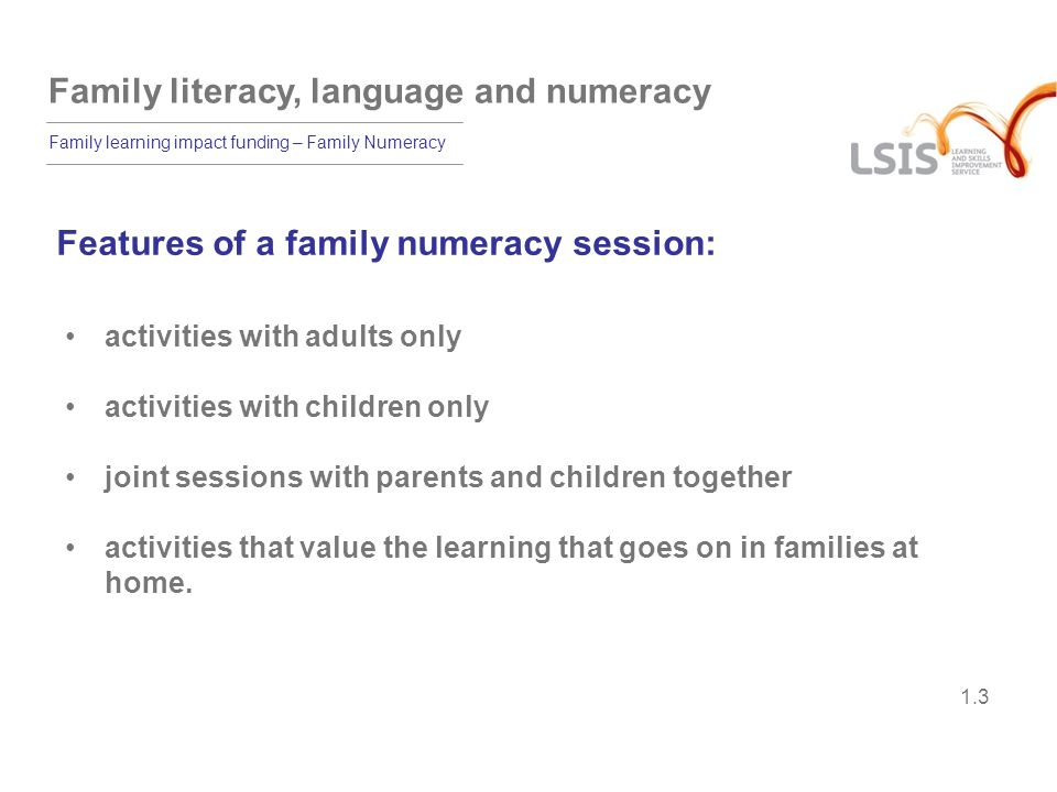 Family literacy, language and numeracy Family learning impact funding – Family Numeracy 1.4 Benefits of family numeracy 84% of parents who enrolled stayed until the end, and attendance was 83%.