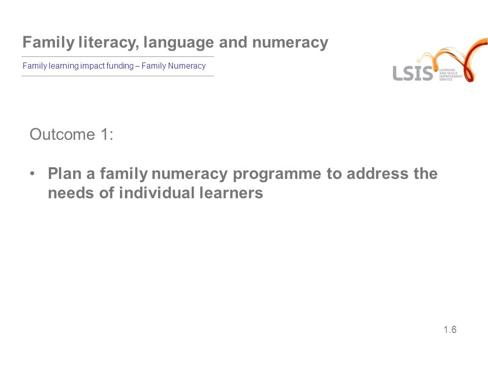 Family literacy, language and numeracy Family learning impact funding – Family Numeracy 1.17 Learning outcomes By the end of the module, participants will be able to: plan a family numeracy programme to address the needs of individual learners use a variety of strategies to support bilingual parents and carers and those with difficulties and disabilities plan a family numeracy session showing differentiation to meet a wide range of individual needs evaluate the effectiveness of a family learning session.