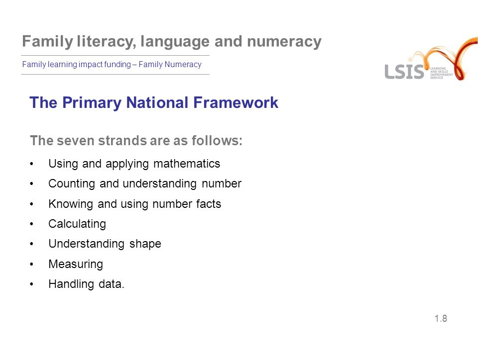 Family literacy, language and numeracy Family learning impact funding – Family Numeracy 1.9 Mapping of the adult and childrens curricula Adult core curriculumPrimary Framework N1/E1.1: Count reliably up to 10Foundation: Count reliably up to 10 N1/E2.1: Count reliably up to 20Year 1: Read and write numerals 0-20 N1/E3.5: Recall multiplication facts (2, 3, 4, 5, 10) Year 2: Count up to 100 in twos, fives, tens N1/E3.2: Add and subtract using 3- digit whole numbers Year 3: Partition 3-digit numbers into multiples of 100, 10 and 1