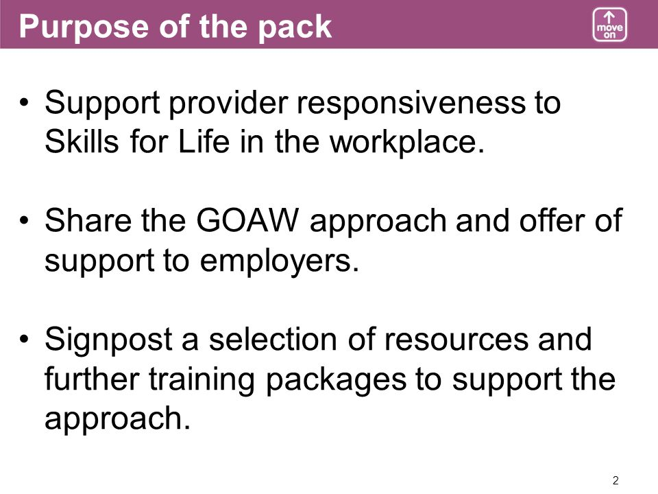 2 Purpose of the pack Support provider responsiveness to Skills for Life in the workplace. Share the GOAW approach and offer of support to employers.