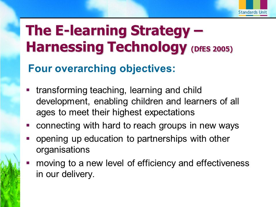 The E-learning Strategy – Harnessing Technology (DfES 2005) transforming teaching, learning and child development, enabling children and learners of all ages to meet their highest expectations connecting with hard to reach groups in new ways opening up education to partnerships with other organisations moving to a new level of efficiency and effectiveness in our delivery.