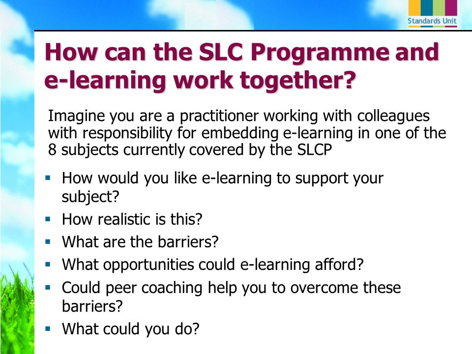 How can the SLC Programme and e-learning work together? How would you like e-learning to support your subject? How realistic is this? What are the bar