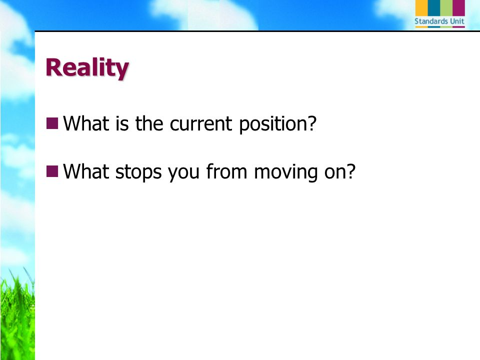 Reality What is the current position? What stops you from moving on?