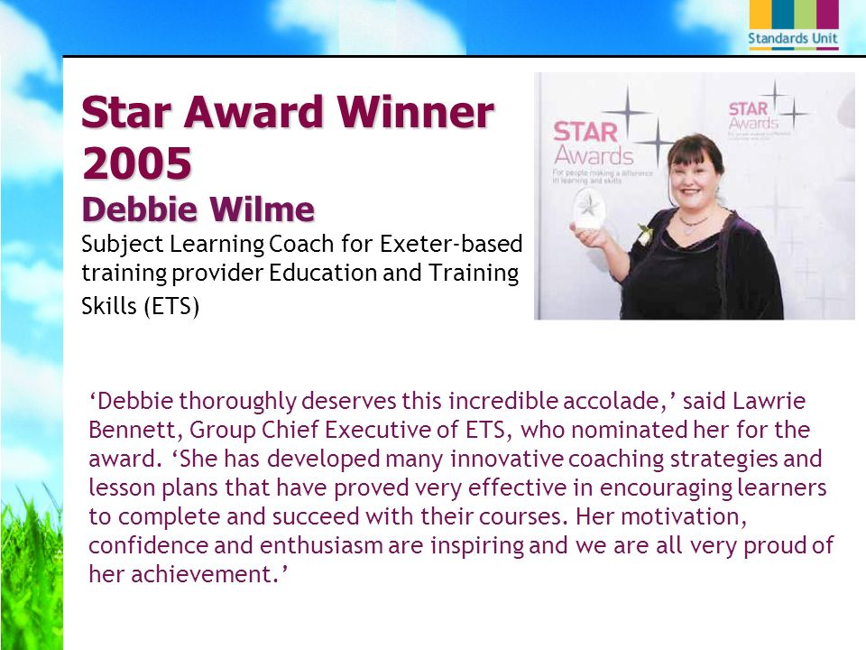 Star Award Winner 2005 Debbie Wilme Star Award Winner 2005 Debbie Wilme Subject Learning Coach for Exeter-based training provider Education and Training Skills (ETS) Debbie thoroughly deserves this incredible accolade, said Lawrie Bennett, Group Chief Executive of ETS, who nominated her for the award.