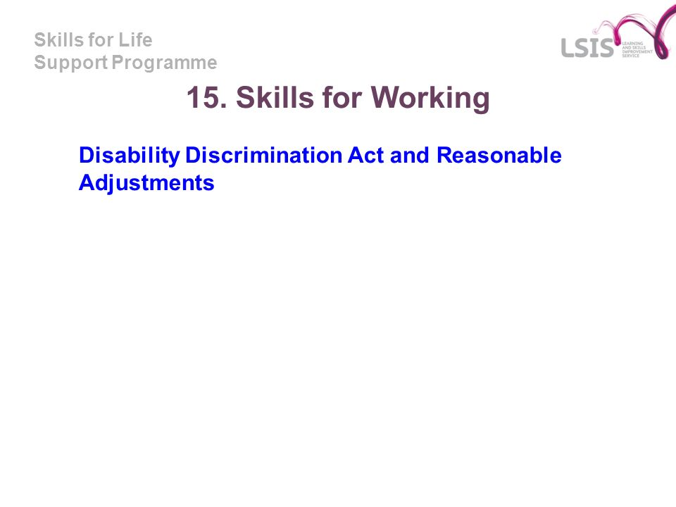 Skills for Life Support Programme 15. Skills for Working Disability Discrimination Act and Reasonable Adjustments