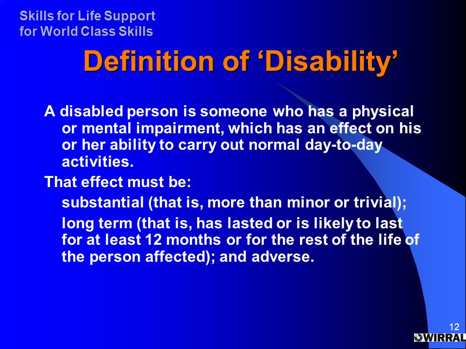 Skills for Life Support for World Class Skills 12 Definition of Disability A disabled person is someone who has a physical or mental impairment, which has an effect on his or her ability to carry out normal day-to-day activities.