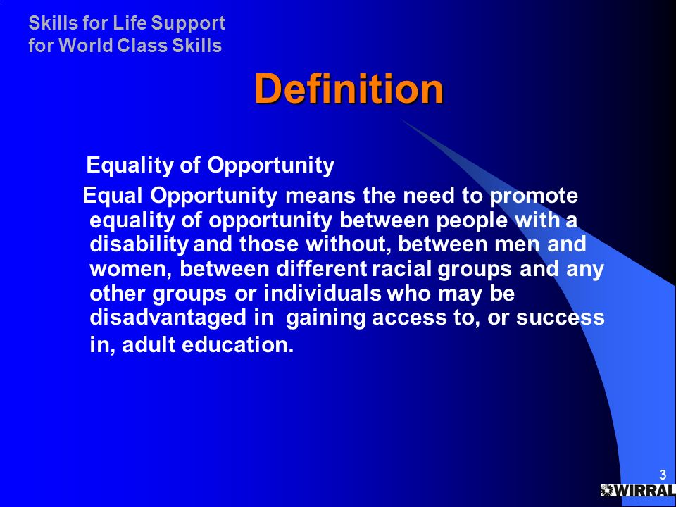 Skills for Life Support for World Class Skills 3 Definition Equality of Opportunity Equal Opportunity means the need to promote equality of opportunity between people with a disability and those without, between men and women, between different racial groups and any other groups or individuals who may be disadvantaged in gaining access to, or success in, adult education.