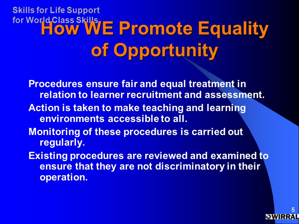 Skills for Life Support for World Class Skills 5 How WE Promote Equality of Opportunity Procedures ensure fair and equal treatment in relation to learner recruitment and assessment.