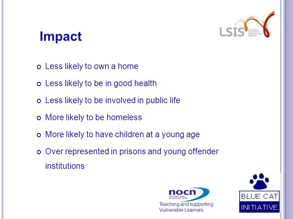 Teaching and supporting Vulnerable Learners Impact Less likely to own a home Less likely to be in good health Less likely to be involved in public life More likely to be homeless More likely to have children at a young age Over represented in prisons and young offender institutions